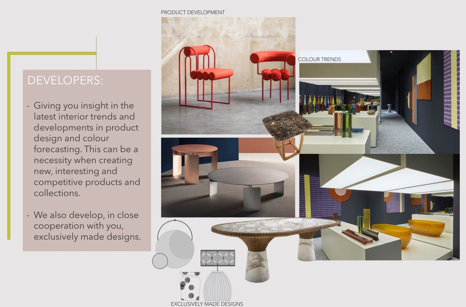 Giving you insight in the latest interior trends and developments in product design and colour forecasting. This can be a necessity when creating new, interesting and competitive products and collections. We also develop, in close cooperation with you, exclusively made designs.