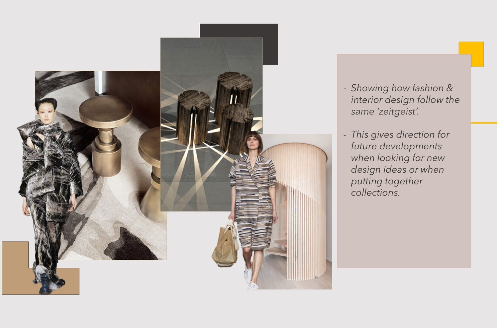 Showing how fashion and interior design follow the same 'zeitgeist'. This gives direction for future developments when looking for new design ideas or when putting together collections.