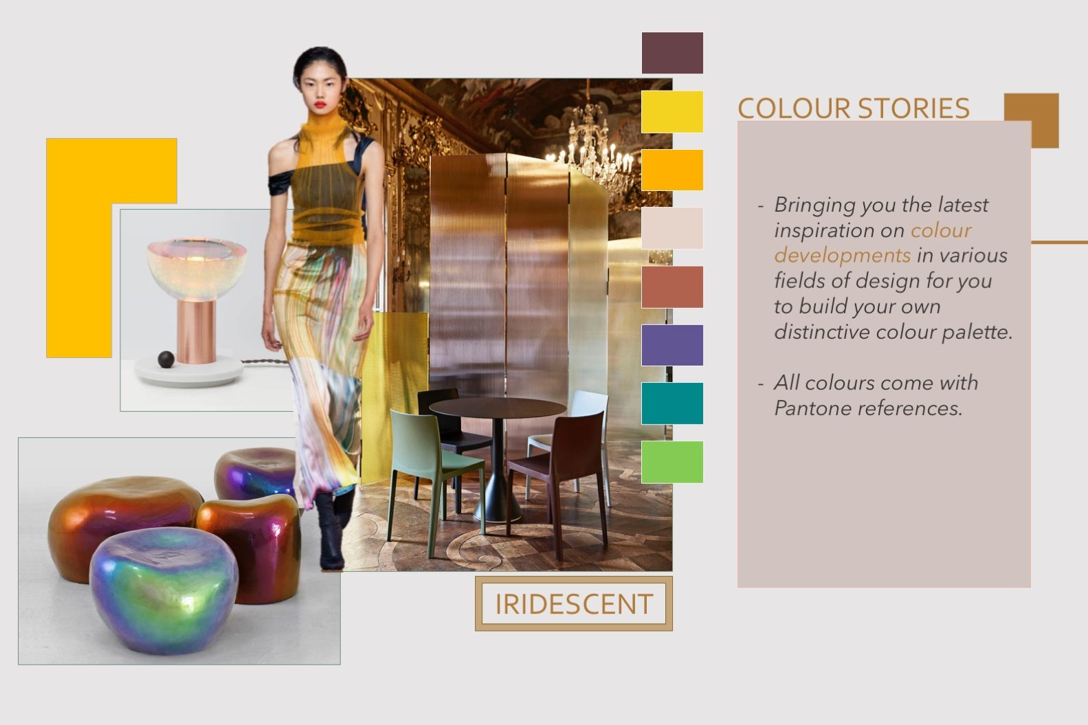Colour stories. Bringing you the latest inspiration on colour developments in various fields of design for you to build your own distinctive colour palette. All colours come with Pantone references.